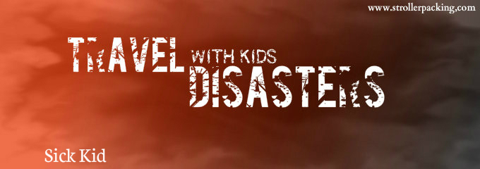 Travel with kids disasters: Sick Kid